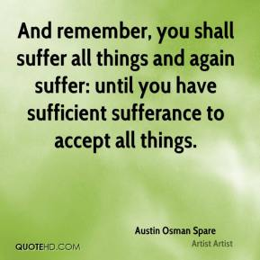 And remember, you shall suffer all things and again suffer: until you have sufficient sufferance to accept all things.