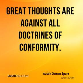 Great thoughts are against all doctrines of conformity.