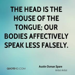 The head is the house of the tongue; our bodies affectively speak less falsely.