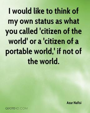 I would like to think of my own status as what you called 'citizen of the world' or a 'citizen of a portable world,' if not of the world.
