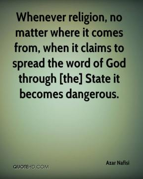 Whenever religion, no matter where it comes from, when it claims to spread the word of God through [the] State it becomes dangerous.