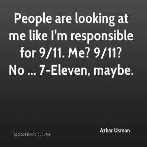 People are looking at me like I'm responsible for 9/11. Me? 9/11? No ... 7-Eleven, maybe.