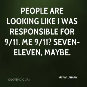 Azhar Usman - People are looking like I was responsible for 9/11. Me 9/11? Seven-Eleven, maybe.