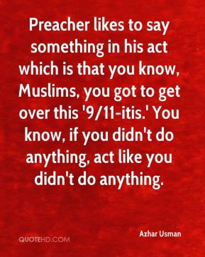 Azhar Usman - Preacher likes to say something in his act which is that you know, Muslims, you got to get over this '9/11-itis.' You know, if you didn't do anything, act like you didn't do anything.