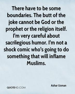 Azhar Usman - There have to be some boundaries. The butt of the joke cannot be God or the prophet or the religion itself. I'm very careful about sacrilegious humor. I'm not a shock comic who's going to do something that will inflame Muslims.