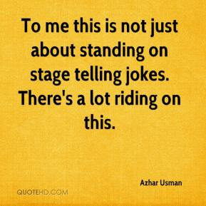 Azhar Usman - To me this is not just about standing on stage telling jokes. There's a lot riding on this.