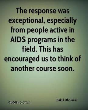 Bakul Dholakia - The response was exceptional, especially from people active in AIDS programs in the field. This has encouraged us to think of another course soon.
