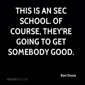Bam Doyne - This is an SEC school. Of course, they're going to get somebody good.