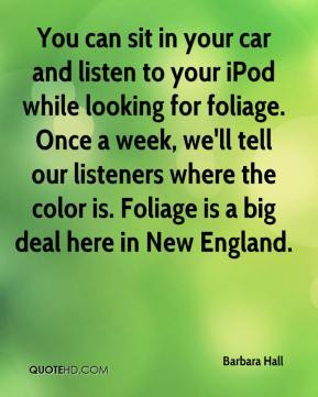 Barbara Hall - You can sit in your car and listen to your iPod while looking for foliage. Once a week, we'll tell our listeners where the color is. Foliage is a big deal here in New England.