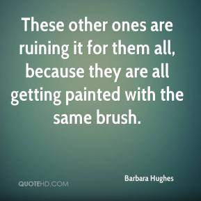 Barbara Hughes - These other ones are ruining it for them all, because they are all getting painted with the same brush.
