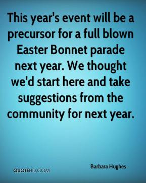 Barbara Hughes - This year's event will be a precursor for a full blown Easter Bonnet parade next year. We thought we'd start here and take suggestions from the community for next year.