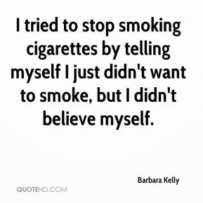 Barbara Kelly - I tried to stop smoking cigarettes by telling myself I just didn't want to smoke, but I didn't believe myself.