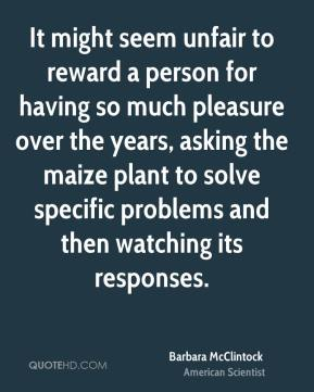 Barbara McClintock - It might seem unfair to reward a person for having so much pleasure over the years, asking the maize plant to solve specific problems and then watching its responses.