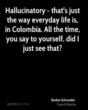 Barbet Schroeder - Hallucinatory - that's just the way everyday life is, in Colombia. All the time, you say to yourself, did I just see that?