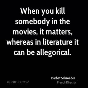 Barbet Schroeder - When you kill somebody in the movies, it matters, whereas in literature it can be allegorical.