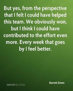Barrett Green - But yes, from the perspective that I felt I could have helped this team. We obviously won, but I think I could have contributed to the effort even more. Every week that goes by I feel better.
