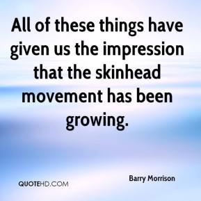 Barry Morrison - All of these things have given us the impression that the skinhead movement has been growing.