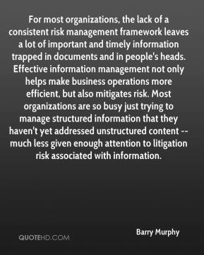 Barry Murphy - For most organizations, the lack of a consistent risk management framework leaves a lot of important and timely information trapped in documents and in people's heads. Effective information management not only helps make business operations more efficient, but also mitigates risk. Most organizations are so busy just trying to manage structured information that they haven't yet addressed unstructured content -- much less given enough attention to litigation risk associated with information.