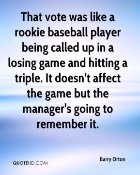 Barry Orton - That vote was like a rookie baseball player being called up in a losing game and hitting a triple. It doesn't affect the game but the manager's going to remember it.