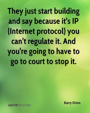 Barry Orton - They just start building and say because it's IP (Internet protocol) you can't regulate it. And you're going to have to go to court to stop it.