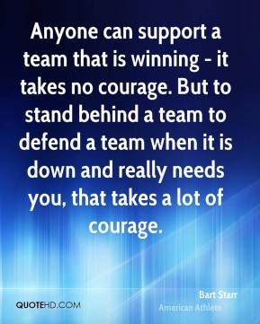 Bart Starr - Anyone can support a team that is winning - it takes no courage. But to stand behind a team to defend a team when it is down and really needs you, that takes a lot of courage.