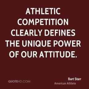 Bart Starr - Athletic competition clearly defines the unique power of our attitude.