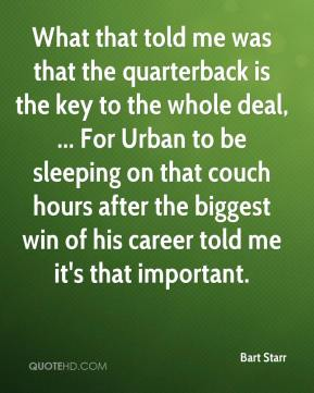 Bart Starr - What that told me was that the quarterback is the key to the whole deal, ... For Urban to be sleeping on that couch hours after the biggest win of his career told me it's that important.