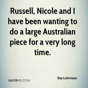 Baz Luhrmann - Russell, Nicole and I have been wanting to do a large Australian piece for a very long time.