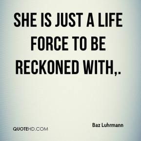 Baz Luhrmann - She is just a life force to be reckoned with.