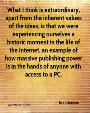 Baz Luhrmann - What I think is extraordinary, apart from the inherent values of the ideas, is that we were experiencing ourselves a historic moment in the life of the Internet, an example of how massive publishing power is in the hands of anyone with access to a PC.