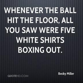 Becky Miller - Whenever the ball hit the floor, all you saw were five white shirts boxing out.
