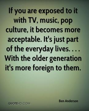 Ben Anderson - If you are exposed to it with TV, music, pop culture, it becomes more acceptable. It's just part of the everyday lives. . . . With the older generation it's more foreign to them.
