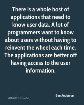Ben Anderson - There is a whole host of applications that need to know user data. A lot of programmers want to know about users without having to reinvent the wheel each time. The applications are better off having access to the user information.