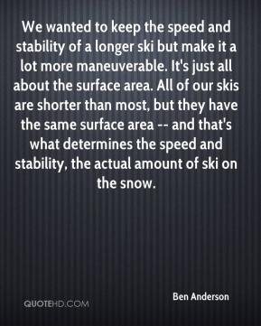 Ben Anderson - We wanted to keep the speed and stability of a longer ski but make it a lot more maneuverable. It's just all about the surface area. All of our skis are shorter than most, but they have the same surface area -- and that's what determines the speed and stability, the actual amount of ski on the snow.