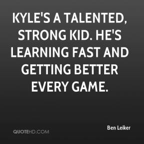 Ben Leiker - Kyle's a talented, strong kid. He's learning fast and getting better every game.
