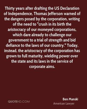 """Ben Manski - Thirty years after drafting the US Declaration of Independence, Thomas Jefferson warned of the dangers posed by the corporation, writing of the need to """"crush in its birth the aristocracy of our moneyed corporations, which dare already to challenge our government to a trial of strength and bid defiance to the laws of our country."""" Today, instead, the aristocracy of the corporation has grown to full maturity, wielding power over the state and its laws in the service of corporate aims."""