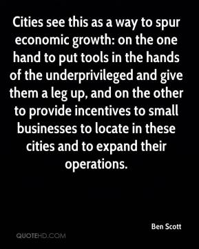 Ben Scott - Cities see this as a way to spur economic growth: on the one hand to put tools in the hands of the underprivileged and give them a leg up, and on the other to provide incentives to small businesses to locate in these cities and to expand their operations.