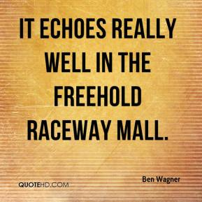 Ben Wagner - It echoes really well in the Freehold Raceway Mall.