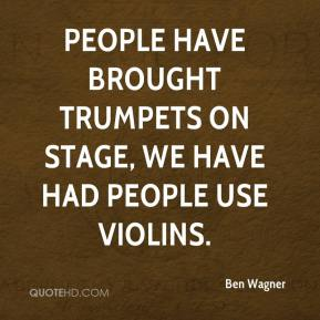Ben Wagner - People have brought trumpets on stage, we have had people use violins.
