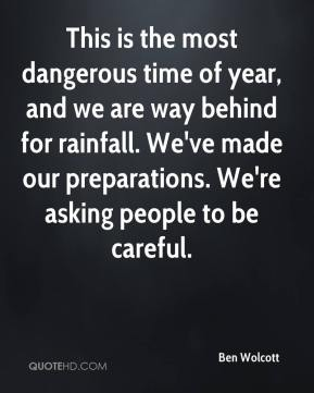 Ben Wolcott - This is the most dangerous time of year, and we are way behind for rainfall. We've made our preparations. We're asking people to be careful.