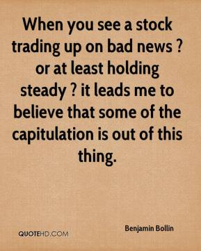 Benjamin Bollin - When you see a stock trading up on bad news ? or at least holding steady ? it leads me to believe that some of the capitulation is out of this thing.