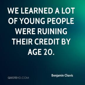 We learned a lot of young people were ruining their credit by age 20.