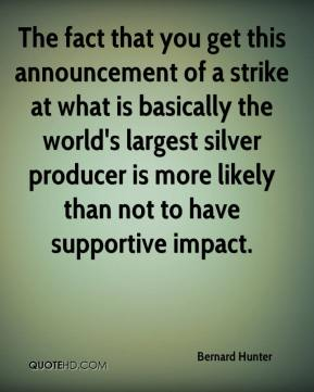 Bernard Hunter - The fact that you get this announcement of a strike at what is basically the world's largest silver producer is more likely than not to have supportive impact.