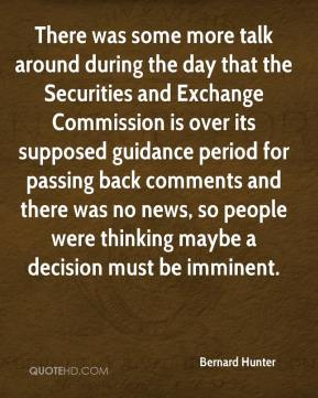Bernard Hunter - There was some more talk around during the day that the Securities and Exchange Commission is over its supposed guidance period for passing back comments and there was no news, so people were thinking maybe a decision must be imminent.