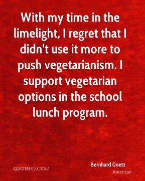 Bernhard Goetz - With my time in the limelight, I regret that I didn't use it more to push vegetarianism. I support vegetarian options in the school lunch program.