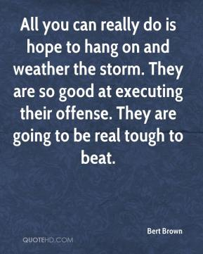 Bert Brown - All you can really do is hope to hang on and weather the storm. They are so good at executing their offense. They are going to be real tough to beat.