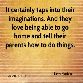 Betty Harrison - It certainly taps into their imaginations. And they love being able to go home and tell their parents how to do things.