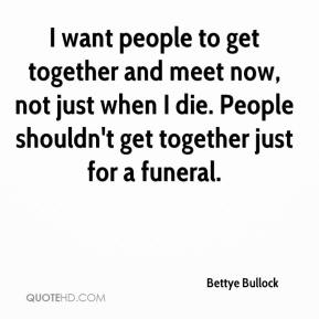 Bettye Bullock - I want people to get together and meet now, not just when I die. People shouldn't get together just for a funeral.