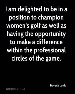 Beverly Lewis - I am delighted to be in a position to champion women's golf as well as having the opportunity to make a difference within the professional circles of the game.