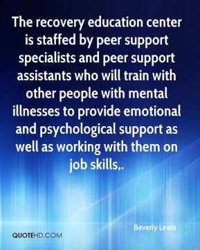 Beverly Lewis - The recovery education center is staffed by peer support specialists and peer support assistants who will train with other people with mental illnesses to provide emotional and psychological support as well as working with them on job skills.